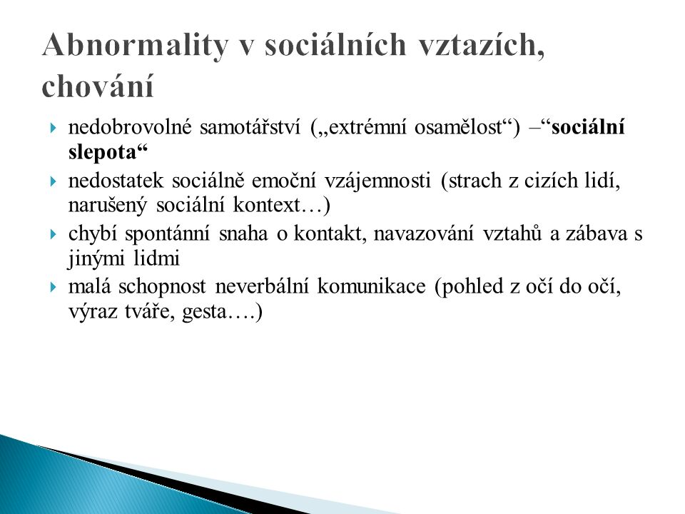 """ nedobrovolné samotářství (""""extrémní osamělost ) – sociální slepota  nedostatek sociálně emoční vzájemnosti (strach z cizích lidí, narušený sociální kontext…)  chybí spontánní snaha o kontakt, navazování vztahů a zábava s jinými lidmi  malá schopnost neverbální komunikace (pohled z očí do očí, výraz tváře, gesta….)"""