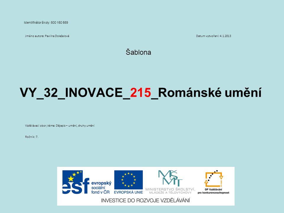 VY_32_INOVACE_215_Románské umění Šablona Identifikátor školy: 600 150 569 Jméno autora: Pavlína DoleželováDatum vytvoření: 4.1.2013 Vzdělávací obor, téma: Dějepis – umění, druhy umění Ročník: 7.