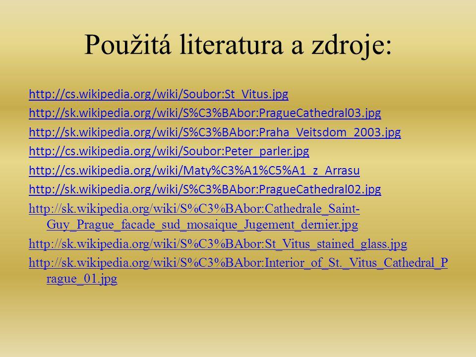 Použitá literatura a zdroje: http://cs.wikipedia.org/wiki/Soubor:St_Vitus.jpg http://sk.wikipedia.org/wiki/S%C3%BAbor:PragueCathedral03.jpg http://sk.wikipedia.org/wiki/S%C3%BAbor:Praha_Veitsdom_2003.jpg http://cs.wikipedia.org/wiki/Soubor:Peter_parler.jpg http://cs.wikipedia.org/wiki/Maty%C3%A1%C5%A1_z_Arrasu http://sk.wikipedia.org/wiki/S%C3%BAbor:PragueCathedral02.jpg http://sk.wikipedia.org/wiki/S%C3%BAbor:Cathedrale_Saint- Guy_Prague_facade_sud_mosaique_Jugement_dernier.jpg http://sk.wikipedia.org/wiki/S%C3%BAbor:St_Vitus_stained_glass.jpg http://sk.wikipedia.org/wiki/S%C3%BAbor:Interior_of_St._Vitus_Cathedral_P rague_01.jpg