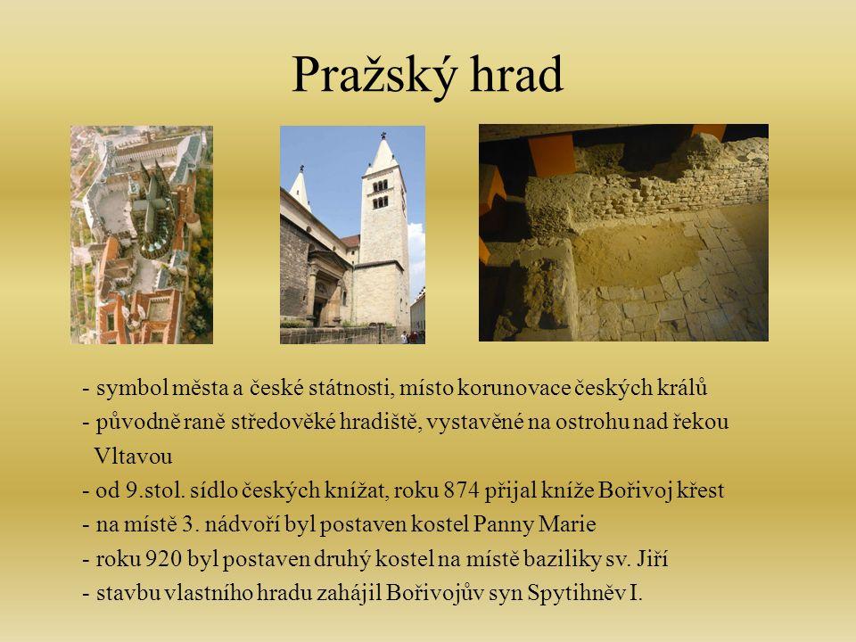 Pražský hrad - symbol města a české státnosti, místo korunovace českých králů - původně raně středověké hradiště, vystavěné na ostrohu nad řekou Vltavou - od 9.stol.