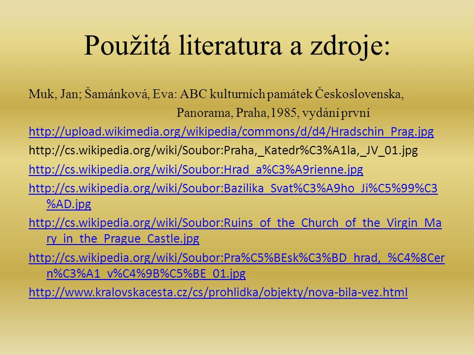 Použitá literatura a zdroje: http://cs.wikipedia.org/wiki/Soubor:St_Vitus.jpg http://sk.wikipedia.org/wiki/S%C3%BAbor:PragueCathedral03.jpg http://sk.wikipedia.org/wiki/S%C3%BAbor:Praha_Veitsdom_2003.jpg http://cs.wikipedia.org/wiki/Soubor:Peter_parler.jpg http://cs.wikipedia.org/wiki/Maty%C3%A1%C5%A1_z_Arrasu http://sk.wikipedia.org/wiki/S%C3%BAbor:PragueCathedral02.jpg http://sk.wikipedia.org/wiki/S%C3%BAbor:Cathedrale_Saint- Guy_Prague_facade_sud_mosaique_Jugement_dernier.jpg http://sk.wikipedia.org/wiki/S%C3%BAbor:St_Vitus_stained_glass.jpg http://sk.wikipedia.org/wiki/S%C3%BAbor:Interior_of_St._Vitus_Cathedral_P rague_01.jpg
