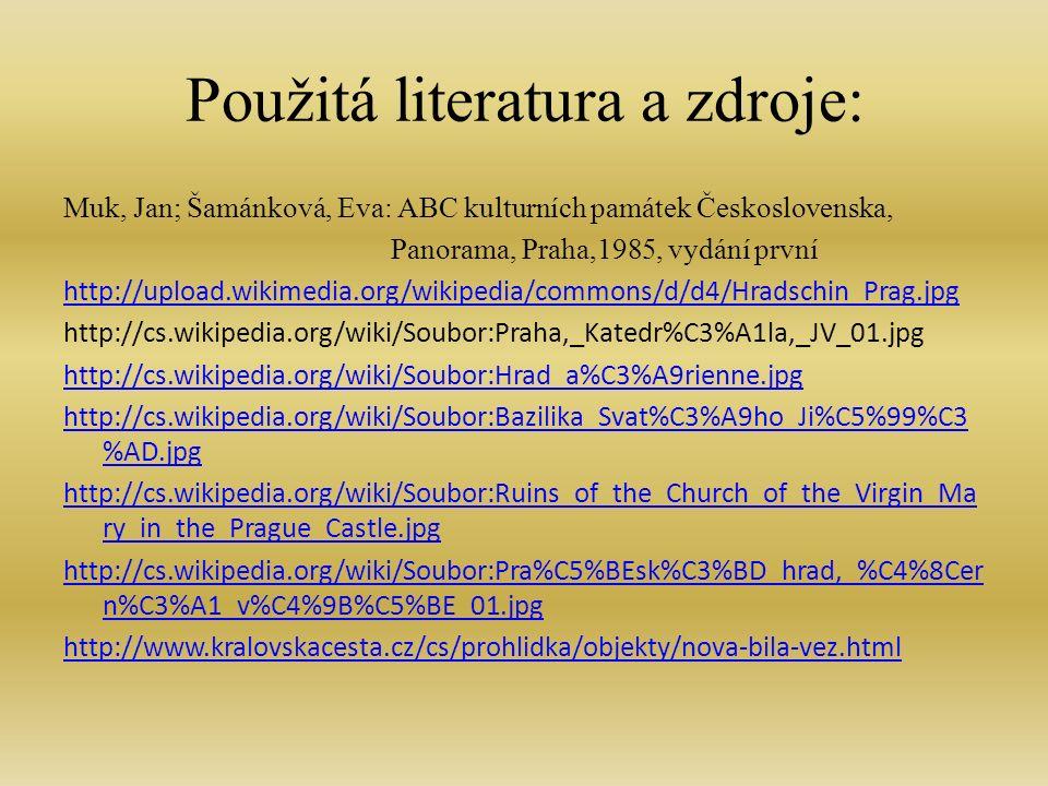 Použitá literatura a zdroje: Muk, Jan; Šamánková, Eva: ABC kulturních památek Československa, Panorama, Praha,1985, vydání první http://upload.wikimedia.org/wikipedia/commons/d/d4/Hradschin_Prag.jpg http://cs.wikipedia.org/wiki/Soubor:Praha,_Katedr%C3%A1la,_JV_01.jpg http://cs.wikipedia.org/wiki/Soubor:Hrad_a%C3%A9rienne.jpg http://cs.wikipedia.org/wiki/Soubor:Bazilika_Svat%C3%A9ho_Ji%C5%99%C3 %AD.jpg http://cs.wikipedia.org/wiki/Soubor:Ruins_of_the_Church_of_the_Virgin_Ma ry_in_the_Prague_Castle.jpg http://cs.wikipedia.org/wiki/Soubor:Pra%C5%BEsk%C3%BD_hrad,_%C4%8Cer n%C3%A1_v%C4%9B%C5%BE_01.jpg http://www.kralovskacesta.cz/cs/prohlidka/objekty/nova-bila-vez.html
