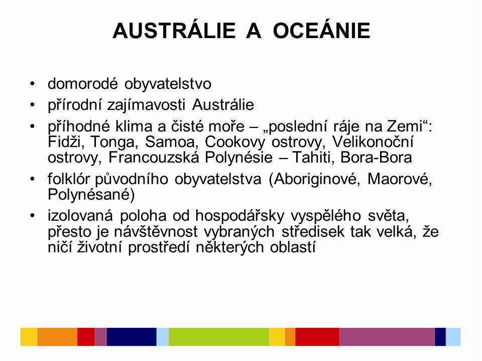"""domorodé obyvatelstvo přírodní zajímavosti Austrálie příhodné klima a čisté moře – """"poslední ráje na Zemi : Fidži, Tonga, Samoa, Cookovy ostrovy, Velikonoční ostrovy, Francouzská Polynésie – Tahiti, Bora-Bora folklór původního obyvatelstva (Aboriginové, Maorové, Polynésané) izolovaná poloha od hospodářsky vyspělého světa, přesto je návštěvnost vybraných středisek tak velká, že ničí životní prostředí některých oblastí AUSTRÁLIE A OCEÁNIE"""