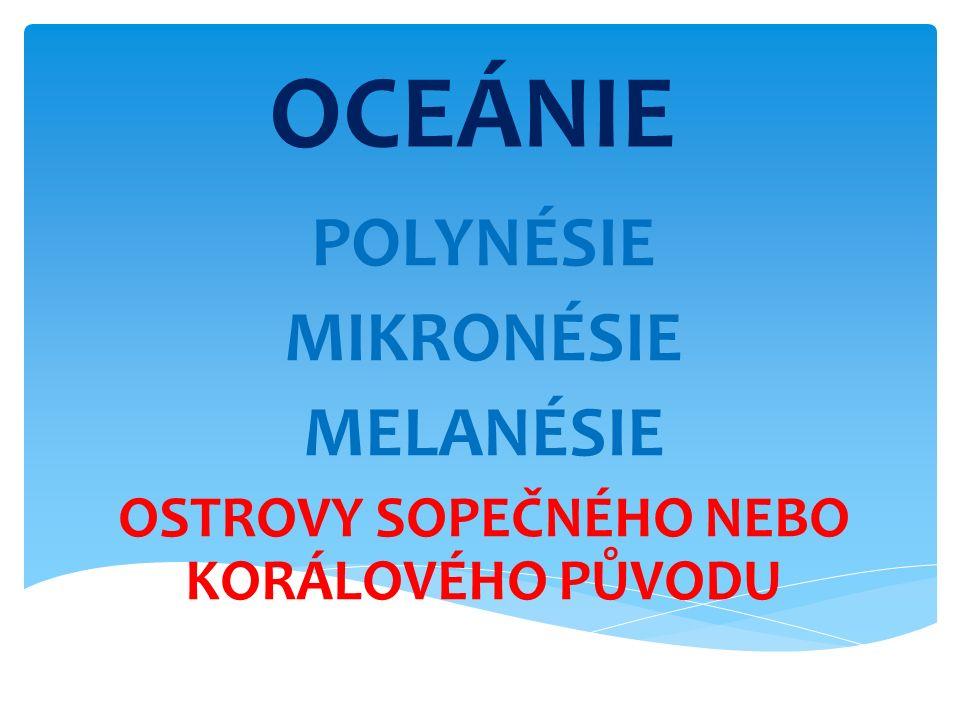 OCEÁNIE POLYNÉSIE MIKRONÉSIE MELANÉSIE OSTROVY SOPEČNÉHO NEBO KORÁLOVÉHO PŮVODU