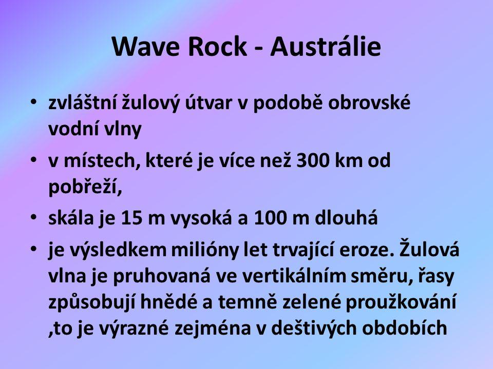 Wave Rock - Austrálie zvláštní žulový útvar v podobě obrovské vodní vlny v místech, které je více než 300 km od pobřeží, skála je 15 m vysoká a 100 m dlouhá je výsledkem milióny let trvající eroze.