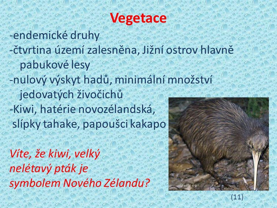 Vegetace -endemické druhy -čtvrtina území zalesněna, Jižní ostrov hlavně pabukové lesy -nulový výskyt hadů, minimální množství jedovatých živočichů -Kiwi, hatérie novozélandská, slípky tahake, papoušci kakapo Víte, že kiwi, velký nelétavý pták je symbolem Nového Zélandu.