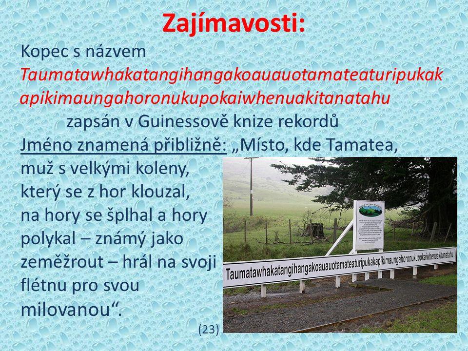 """Zajímavosti: Kopec s názvem Taumatawhakatangihangakoauauotamateaturipukak apikimaungahoronukupokaiwhenuakitanatahu zapsán v Guinessově knize rekordů Jméno znamená přibližně: """"Místo, kde Tamatea, muž s velkými koleny, který se z hor klouzal, na hory se šplhal a hory polykal – známý jako zeměžrout – hrál na svoji flétnu pro svou milovanou ."""