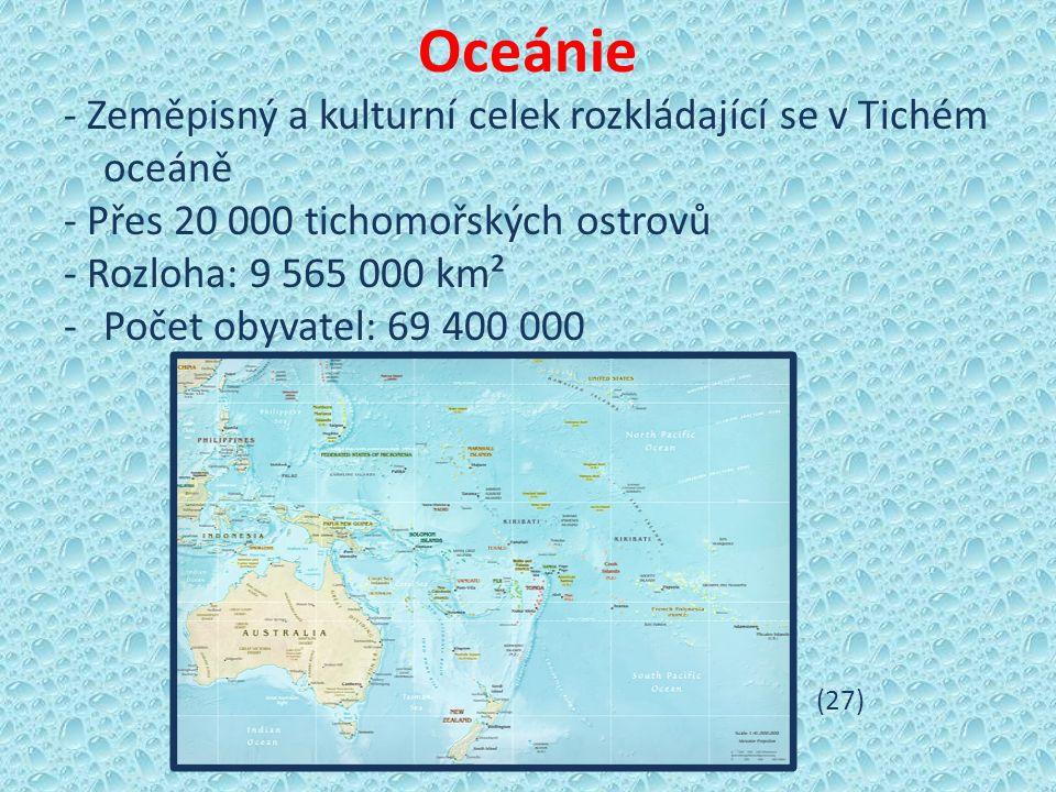 Oceánie - Zeměpisný a kulturní celek rozkládající se v Tichém oceáně - Přes 20 000 tichomořských ostrovů - Rozloha: 9 565 000 km² -Počet obyvatel: 69 400 000 (27)