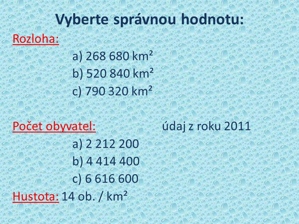 Vyberte správnou hodnotu: Rozloha: a) 268 680 km² b) 520 840 km² c) 790 320 km² Počet obyvatel:údaj z roku 2011 a) 2 212 200 b) 4 414 400 c) 6 616 600 Hustota: 14 ob.