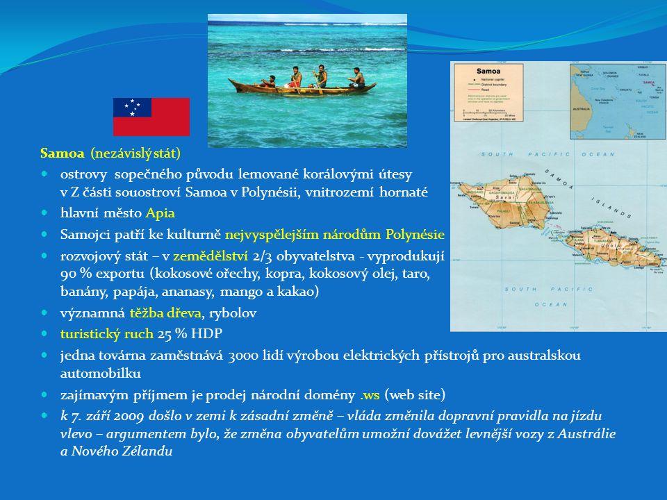 Samoa (nezávislý stát) ostrovy sopečného původu lemované korálovými útesy v Z části souostroví Samoa v Polynésii, vnitrozemí hornaté hlavní město Apia Samojci patří ke kulturně nejvyspělejším národům Polynésie rozvojový stát – v zemědělství 2/3 obyvatelstva - vyprodukují 90 % exportu (kokosové ořechy, kopra, kokosový olej, taro, banány, papája, ananasy, mango a kakao) významná těžba dřeva, rybolov turistický ruch 25 % HDP jedna továrna zaměstnává 3000 lidí výrobou elektrických přístrojů pro australskou automobilku zajímavým příjmem je prodej národní domény.ws (web site) k 7.