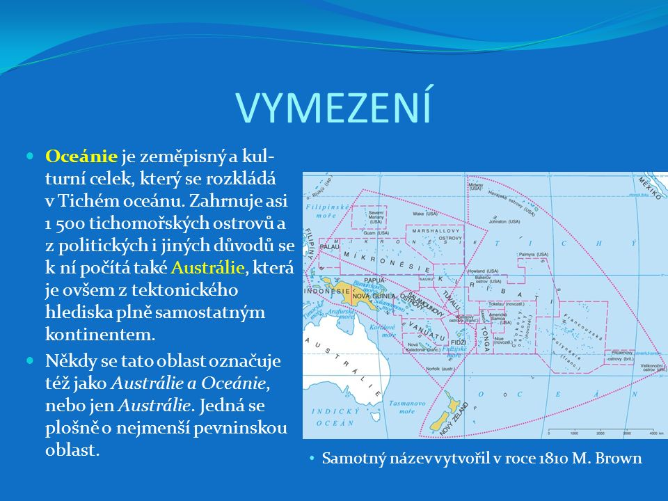 VYMEZENÍ Oceánie je zeměpisný a kul- turní celek, který se rozkládá v Tichém oceánu. Zahrnuje asi 1 500 tichomořských ostrovů a z politických i jiných