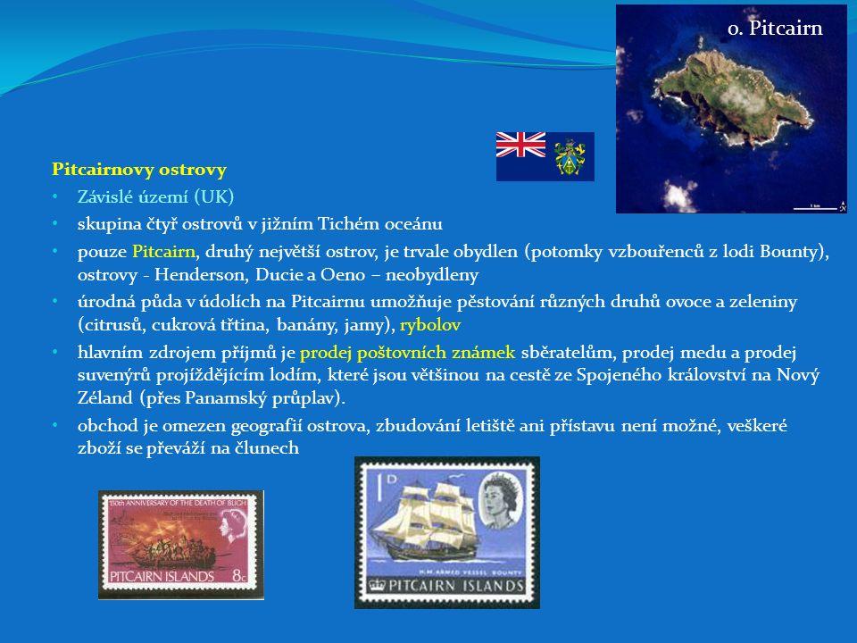 Pitcairnovy ostrovy Závislé území (UK) skupina čtyř ostrovů v jižním Tichém oceánu pouze Pitcairn, druhý největší ostrov, je trvale obydlen (potomky vzbouřenců z lodi Bounty), ostrovy - Henderson, Ducie a Oeno – neobydleny úrodná půda v údolích na Pitcairnu umožňuje pěstování různých druhů ovoce a zeleniny (citrusů, cukrová třtina, banány, jamy), rybolov hlavním zdrojem příjmů je prodej poštovních známek sběratelům, prodej medu a prodej suvenýrů projíždějícím lodím, které jsou většinou na cestě ze Spojeného království na Nový Zéland (přes Panamský průplav).