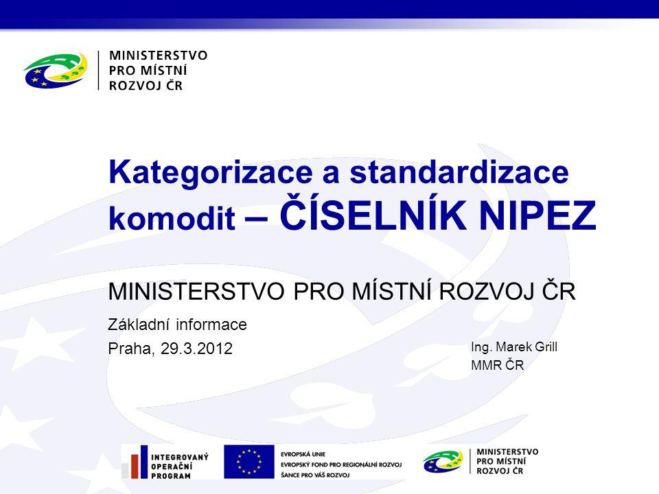 MINISTERSTVO PRO MÍSTNÍ ROZVOJ ČR Základní informace Praha, 29.3.2012 Kategorizace a standardizace komodit – ČÍSELNÍK NIPEZ Ing.