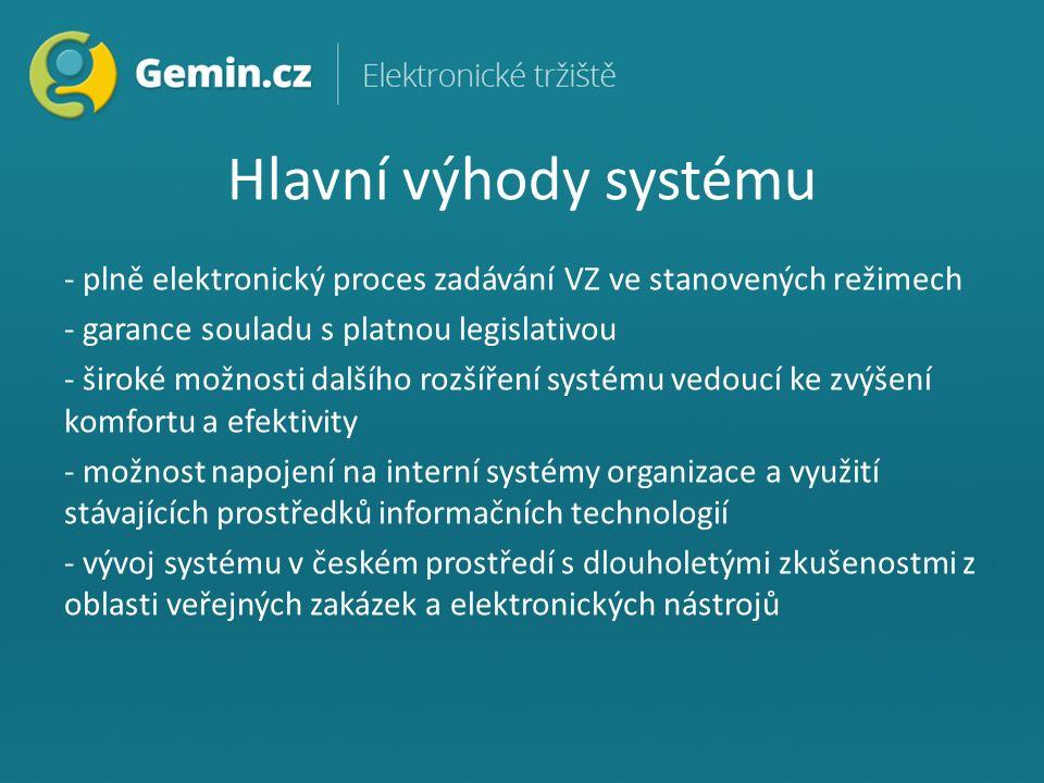 Hlavní výhody systému - plně elektronický proces zadávání VZ ve stanovených režimech - garance souladu s platnou legislativou - široké možnosti dalšího rozšíření systému vedoucí ke zvýšení komfortu a efektivity - možnost napojení na interní systémy organizace a využití stávajících prostředků informačních technologií - vývoj systému v českém prostředí s dlouholetými zkušenostmi z oblasti veřejných zakázek a elektronických nástrojů