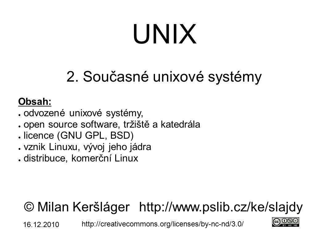 Odvozené unixové systémy ● mnoho firem vyvíjelo vlastní unixové OS ● UN*X – označení pro (odvozené) unixové systémy ● následují jednu z hlavních větví (SYSV a BSD) ● v současné době jsou hlavní UNI*X systémy: ● Linux – dle distribuce se blíží SYSV nebo BSD ● BSD nástupci – FreeBSD – nejvíce se blíží Linuxu, ale jedna báze kódu – NetBSD – důraz na portabilitu – OpenBSD – důraz na bezpečnost ● málo komponent, starší verze, malý výkon ● zajímavé projekty → OpenSSH
