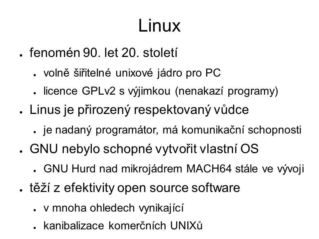 Linux ● fenomén 90. let 20. století ● volně šiřitelné unixové jádro pro PC ● licence GPLv2 s výjimkou (nenakazí programy) ● Linus je přirozený respekt