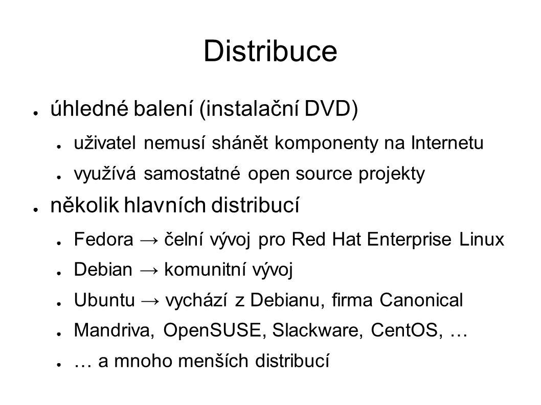 Distribuce ● úhledné balení (instalační DVD) ● uživatel nemusí shánět komponenty na Internetu ● využívá samostatné open source projekty ● několik hlavních distribucí ● Fedora → čelní vývoj pro Red Hat Enterprise Linux ● Debian → komunitní vývoj ● Ubuntu → vychází z Debianu, firma Canonical ● Mandriva, OpenSUSE, Slackware, CentOS, … ● … a mnoho menších distribucí