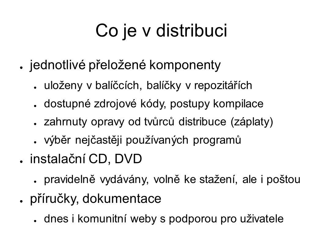 Co je v distribuci ● jednotlivé přeložené komponenty ● uloženy v balíčcích, balíčky v repozitářích ● dostupné zdrojové kódy, postupy kompilace ● zahrnuty opravy od tvůrců distribuce (záplaty) ● výběr nejčastěji používaných programů ● instalační CD, DVD ● pravidelně vydávány, volně ke stažení, ale i poštou ● příručky, dokumentace ● dnes i komunitní weby s podporou pro uživatele