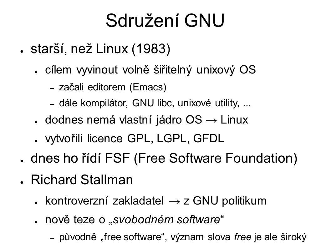 Sdružení GNU ● starší, než Linux (1983) ● cílem vyvinout volně šiřitelný unixový OS – začali editorem (Emacs) – dále kompilátor, GNU libc, unixové utility,...