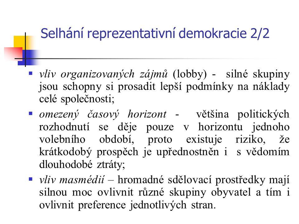 Selhání reprezentativní demokracie 2/2  vliv organizovaných zájmů (lobby) - silné skupiny jsou schopny si prosadit lepší podmínky na náklady celé společnosti;  omezený časový horizont - většina politických rozhodnutí se děje pouze v horizontu jednoho volebního období, proto existuje riziko, že krátkodobý prospěch je upřednostněn i s vědomím dlouhodobé ztráty;  vliv masmédií – hromadné sdělovací prostředky mají silnou moc ovlivnit různé skupiny obyvatel a tím i ovlivnit preference jednotlivých stran.