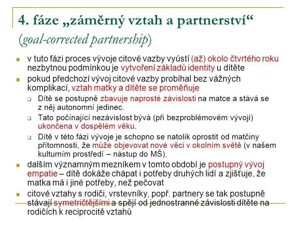 """4. fáze """"záměrný vztah a partnerství"""" (goal-corrected partnership) v tuto fázi proces vývoje citové vazby vyústí (až) okolo čtvrtého roku nezbytnou po"""