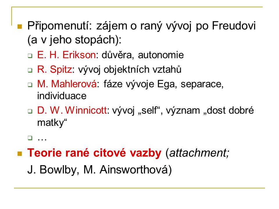 Připomenutí: zájem o raný vývoj po Freudovi (a v jeho stopách):  E. H. Erikson: důvěra, autonomie  R. Spitz: vývoj objektních vztahů  M. Mahlerová: