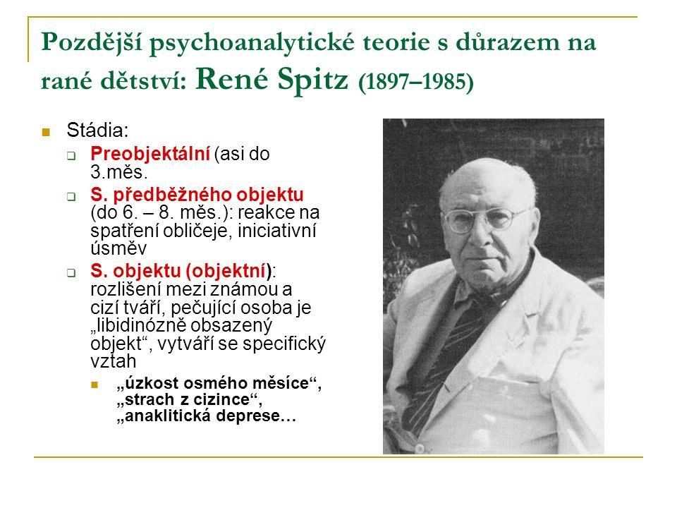 Pozdější psychoanalytické teorie s důrazem na rané dětství: René Spitz (1897–1985) Stádia:  Preobjektální (asi do 3.měs.  S. předběžného objektu (do