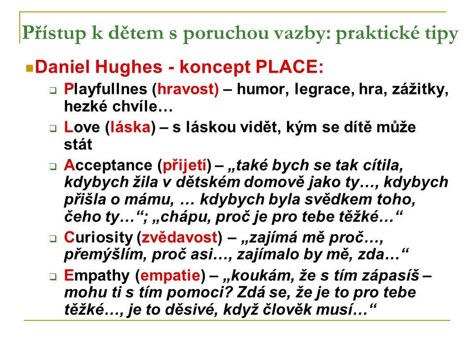 """Přístup k dětem s poruchou vazby: praktické tipy Daniel Hughes - koncept PLACE:  Playfullnes (hravost) – humor, legrace, hra, zážitky, hezké chvíle…  Love (láska) – s láskou vidět, kým se dítě může stát  Acceptance (přijetí) – """"také bych se tak cítila, kdybych žila v dětském domově jako ty…, kdybych přišla o mámu, … kdybych byla svědkem toho, čeho ty… ; """"chápu, proč je pro tebe těžké…  Curiosity (zvědavost) – """"zajímá mě proč…, přemýšlím, proč asi…, zajímalo by mě, zda…  Empathy (empatie) – """"koukám, že s tím zápasíš – mohu ti s tím pomoci."""
