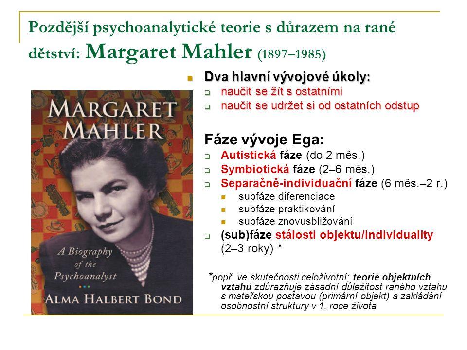 Pozdější psychoanalytické teorie s důrazem na rané dětství: Margaret Mahler (1897–1985) Dva hlavní vývojové úkoly: Dva hlavní vývojové úkoly:  naučit se žít s ostatními  naučit se udržet si od ostatních odstup Fáze vývoje Ega:  Autistická fáze (do 2 měs.)  Symbiotická fáze (2–6 měs.)  Separačně-individuační fáze (6 měs.–2 r.) subfáze diferenciace subfáze praktikování subfáze znovusbližování  (sub)fáze stálosti objektu/individuality (2–3 roky) * * popř.