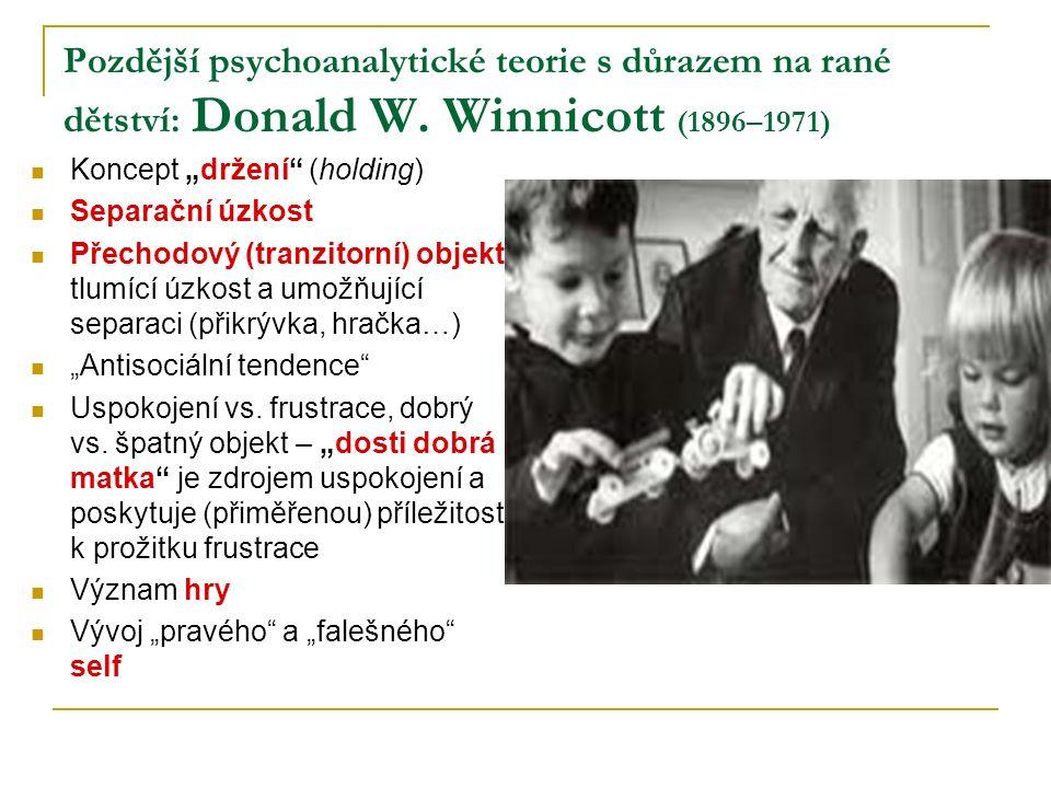 """Pozdější psychoanalytické teorie s důrazem na rané dětství: Donald W. Winnicott (1896–1971) Koncept """"držení"""" (holding) Separační úzkost Přechodový (tr"""
