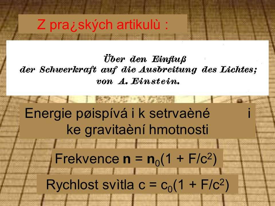 Energie pøispívá i k setrvaèné i ke gravitaèní hmotnosti Frekvence n = n 0 (1 + F/c 2 ) Rychlost svìtla c = c 0 (1 + F/c 2 ) Z pra¿ských artikulù :