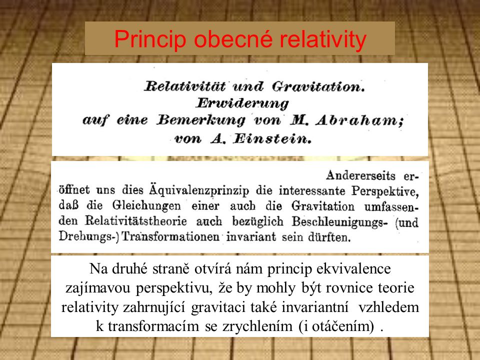 Princip obecné relativity Na druhé straně otvírá nám princip ekvivalence zajímavou perspektivu, že by mohly být rovnice teorie relativity zahrnující gravitaci také invariantní vzhledem k transformacím se zrychlením (i otáčením).