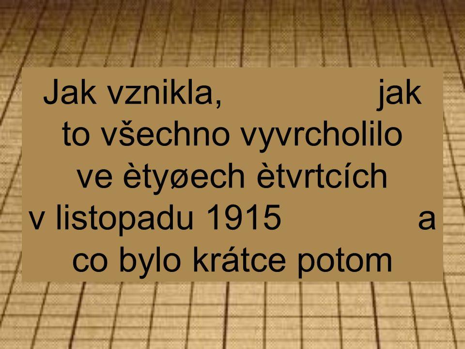 Jak vznikla, jak to všechno vyvrcholilo ve ètyøech ètvrtcích v listopadu 1915 a co bylo krátce potom