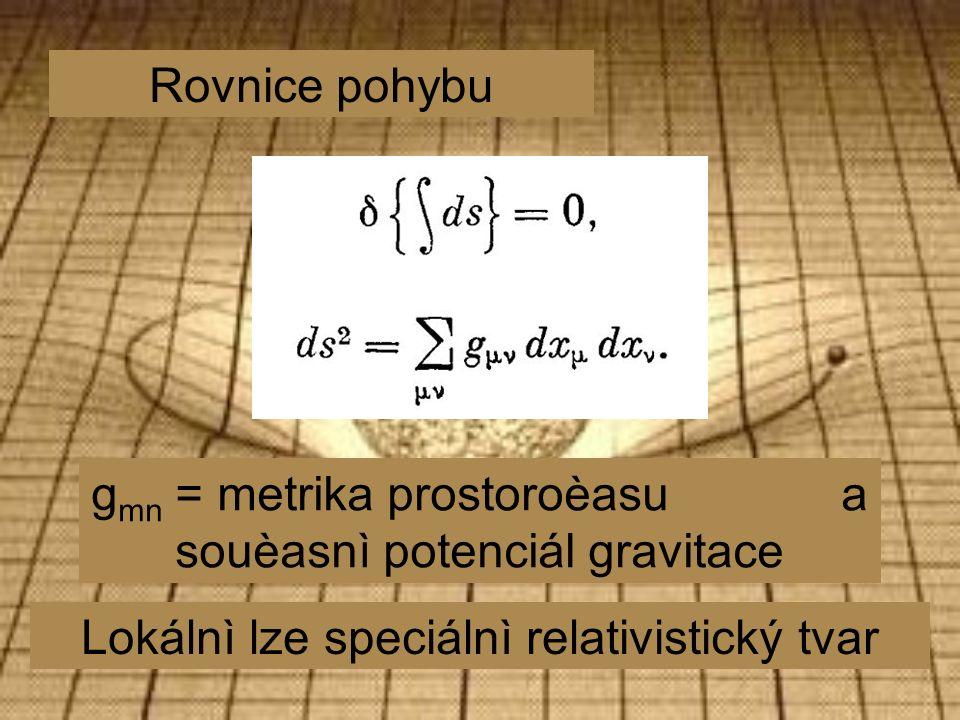 Rovnice pohybu g mn = metrika prostoroèasu a souèasnì potenciál gravitace Lokálnì lze speciálnì relativistický tvar