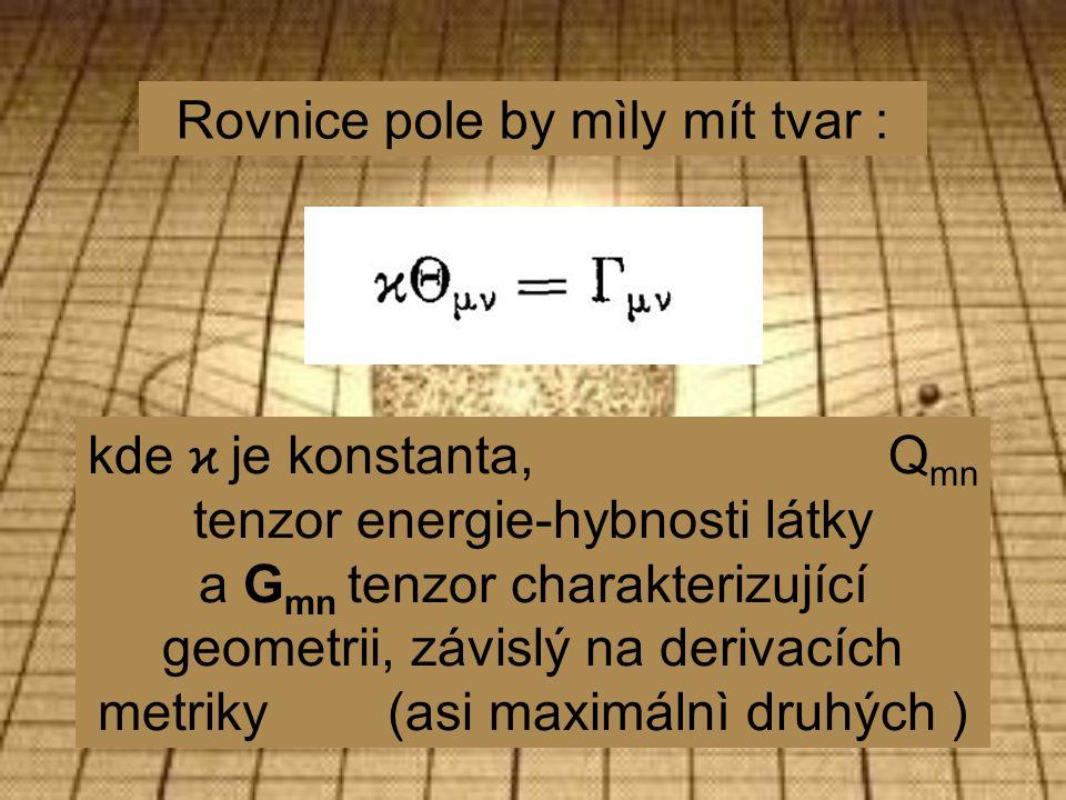 Rovnice pole by mìly mít tvar : kde ϰ je konstanta, Q mn tenzor energie-hybnosti látky a G mn tenzor charakterizující geometrii, závislý na derivacích metriky (asi maximálnì druhých )