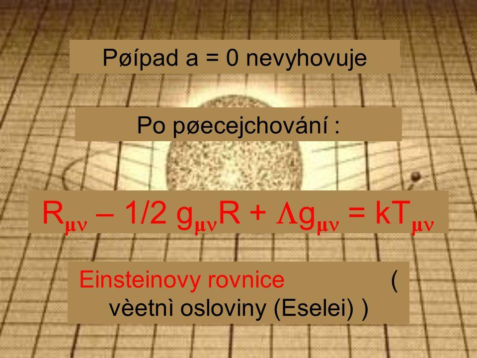 Pøípad a = 0 nevyhovuje Po pøecejchování : R μ – 1/2 g μ R +  g μ = kT μ Einsteinovy rovnice ( vèetnì osloviny (Eselei) )