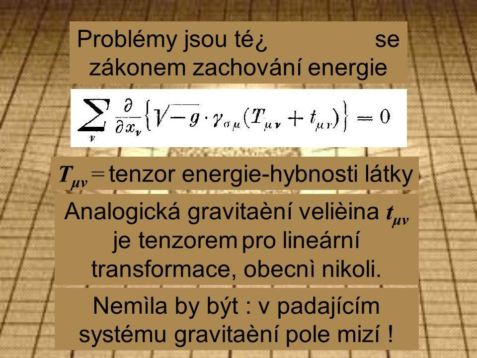 Problémy jsou té¿ se zákonem zachování energie T μν = tenzor energie-hybnosti látky Analogická gravitaèní velièina t μν je tenzorem pro lineární transformace, obecnì nikoli.