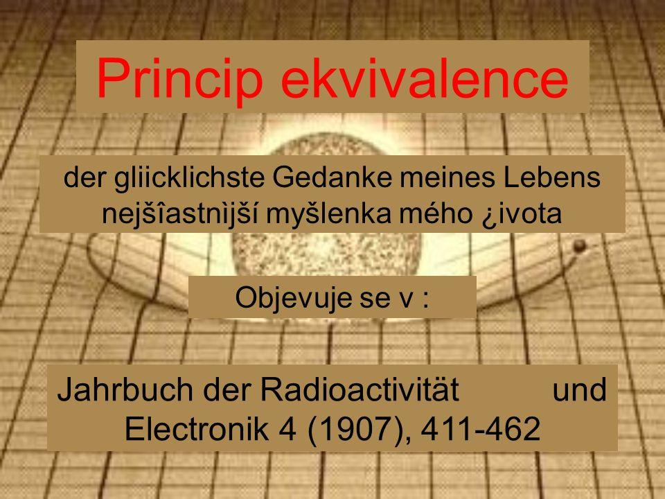 Princip ekvivalence Jahrbuch der Radioactivität und Electronik 4 (1907), 411-462 der gliicklichste Gedanke meines Lebens nejšîastnìjší myšlenka mého ¿ivota Objevuje se v :