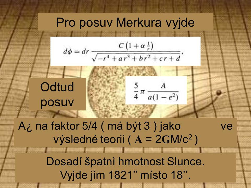 Pro posuv Merkura vyjde Odtud posuv A¿ na faktor 5/4 ( má být 3 ) jako ve výsledné teorii ( A = 2 G M/c 2 ) Dosadí špatnì hmotnost Slunce.