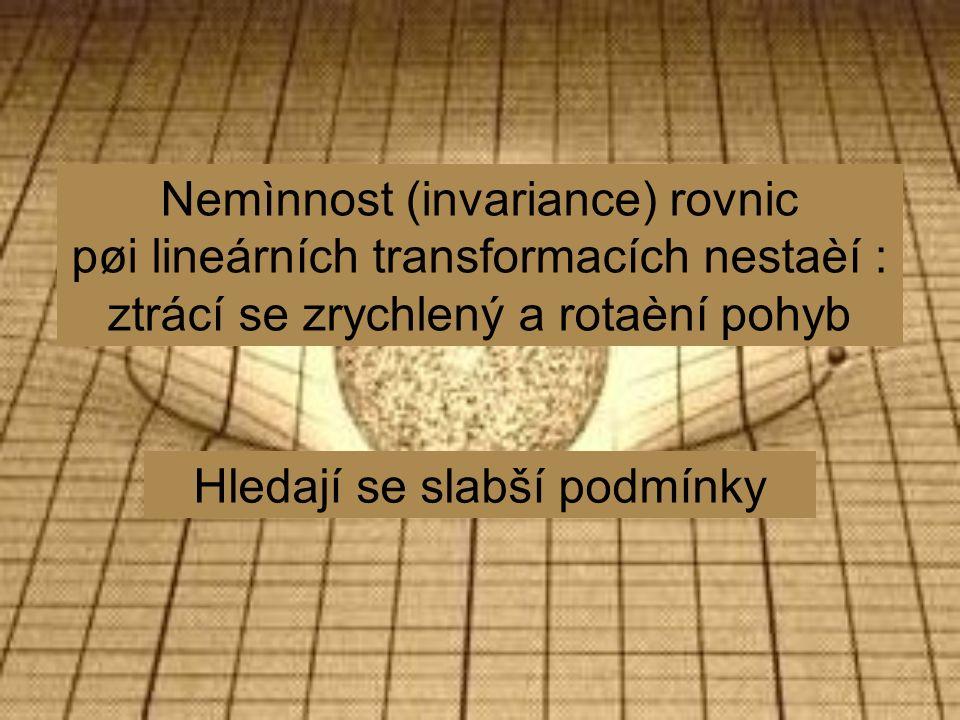 Nemìnnost (invariance) rovnic pøi lineárních transformacích nestaèí : ztrácí se zrychlený a rotaèní pohyb Hledají se slabší podmínky