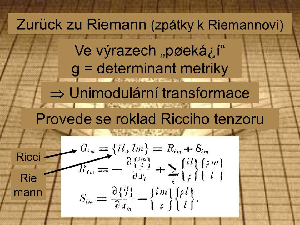 "Zurück zu Riemann (zpátky k Riemannovi) Ve výrazech ""pøeká¿í g = determinant metriky  Unimodulární transformace Provede se roklad Ricciho tenzoru Ricci Rie mann"
