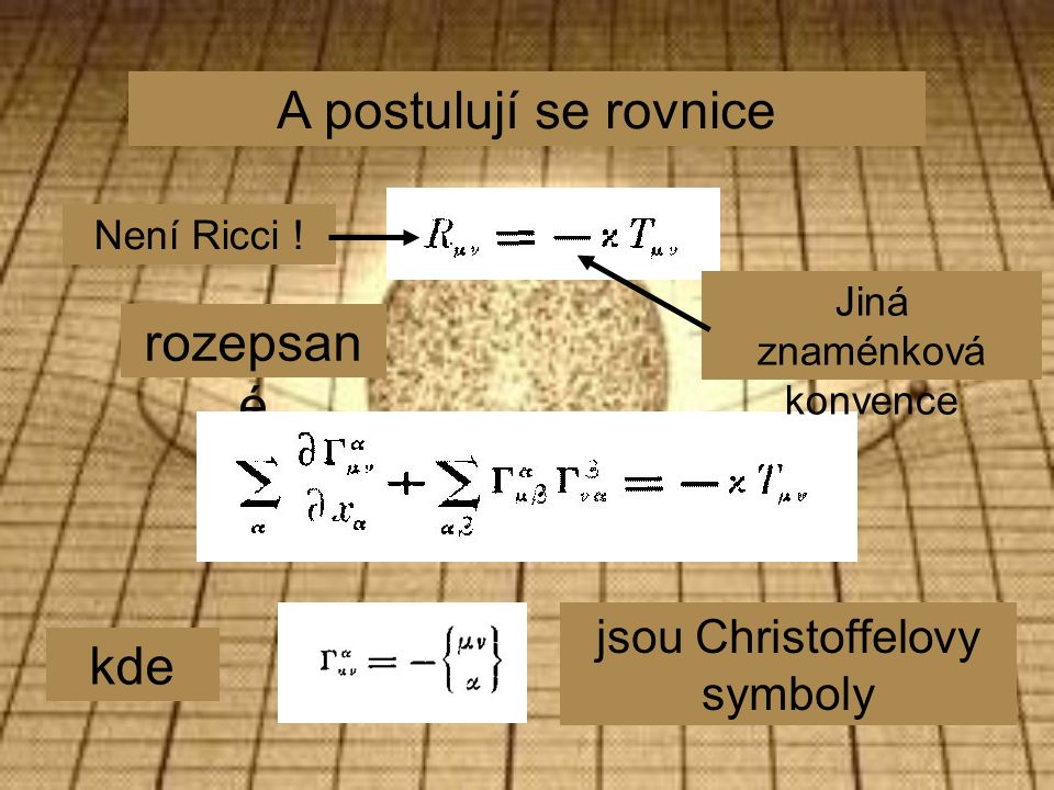 A postulují se rovnice rozepsan é kde jsou Christoffelovy symboly Jiná znaménková konvence Není Ricci !