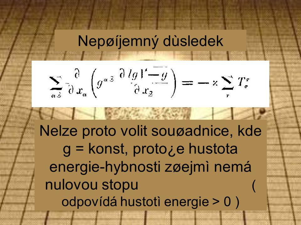 Nepøíjemný dùsledek Nelze proto volit souøadnice, kde g = konst, proto¿e hustota energie-hybnosti zøejmì nemá nulovou stopu ( odpovídá hustotì energie > 0 )