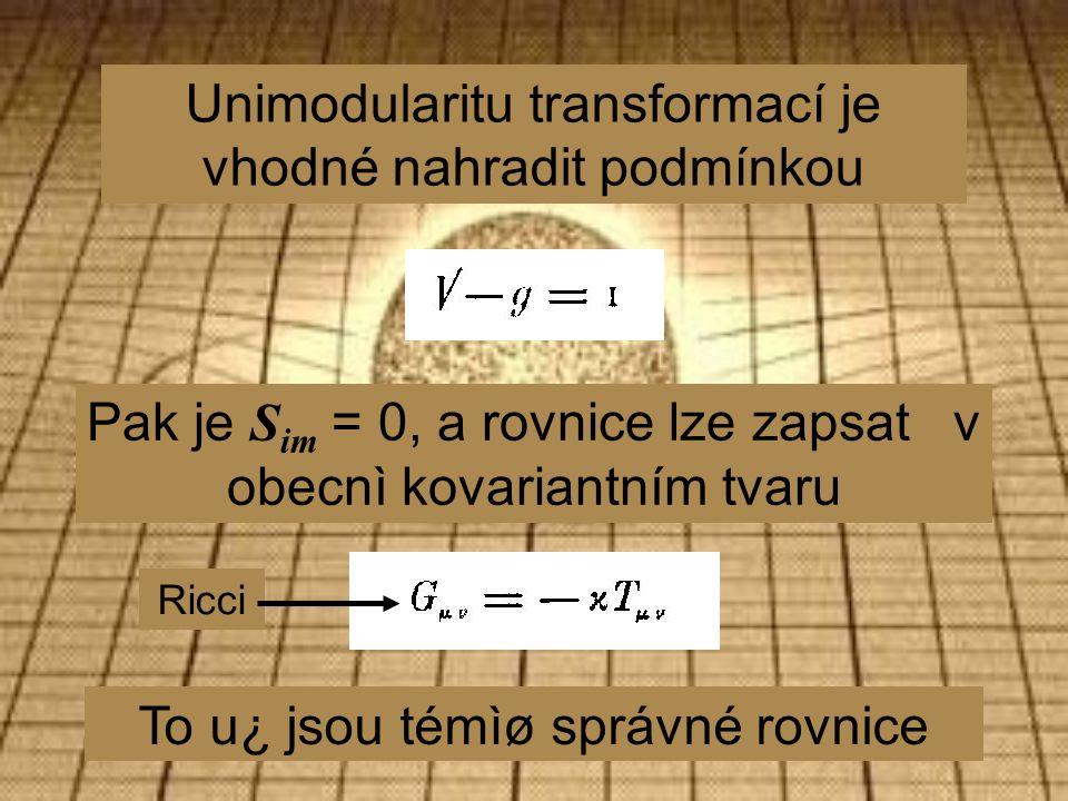 Unimodularitu transformací je vhodné nahradit podmínkou Pak je S im = 0, a rovnice lze zapsat v obecnì kovariantním tvaru To u¿ jsou témìø správné rovnice Ricci