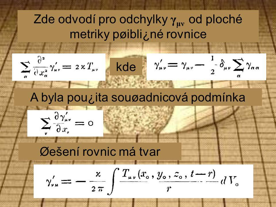 Zde odvodí pro odchylky γ μν od ploché metriky pøibli¿né rovnice kde Øešení rovnic má tvar A byla pou¿ita souøadnicová podmínka