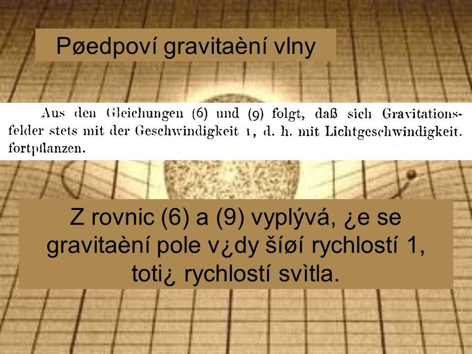 Pøedpoví gravitaèní vlny Z rovnic (6) a (9) vyplývá, ¿e se gravitaèní pole v¿dy šíøí rychlostí 1, toti¿ rychlostí svìtla.