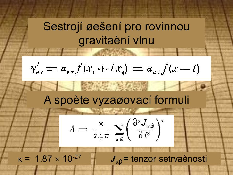 Sestrojí øešení pro rovinnou gravitaèní vlnu A spoète vyzaøovací formuli J αβ = tenzor setrvaènosti κ = 1.87  10 -27