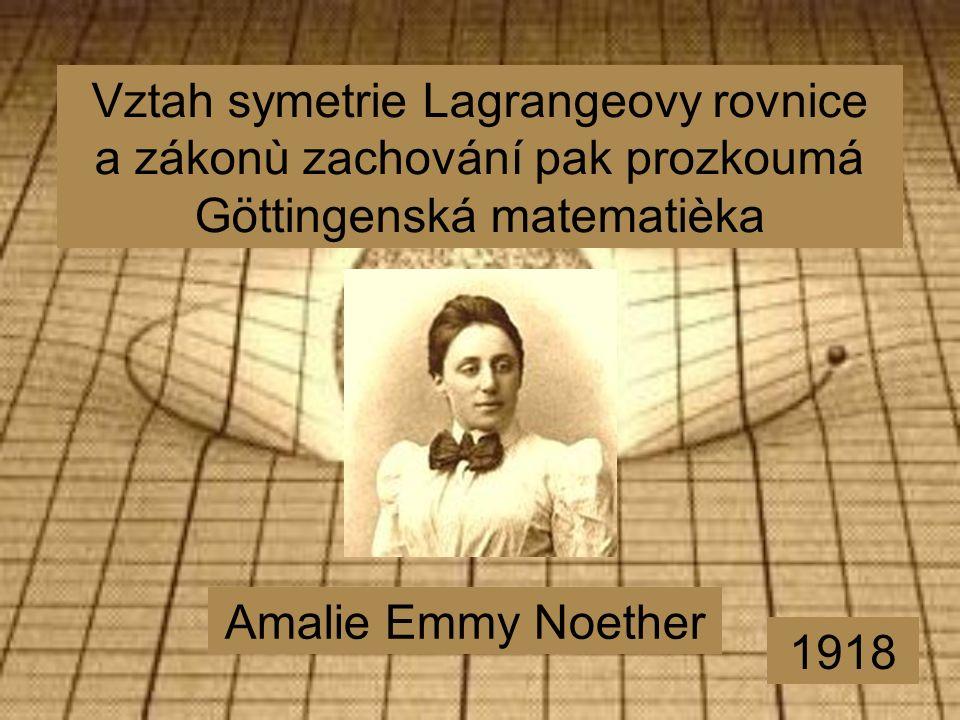 Vztah symetrie Lagrangeovy rovnice a zákonù zachování pak prozkoumá Göttingenská matematièka Amalie Emmy Noether 1918
