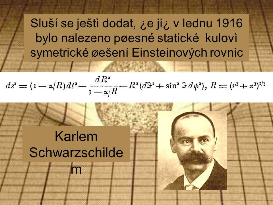 Sluší se ještì dodat, ¿e ji¿ v lednu 1916 bylo nalezeno pøesné statické kulovì symetrické øešení Einsteinových rovnic Karlem Schwarzschilde m