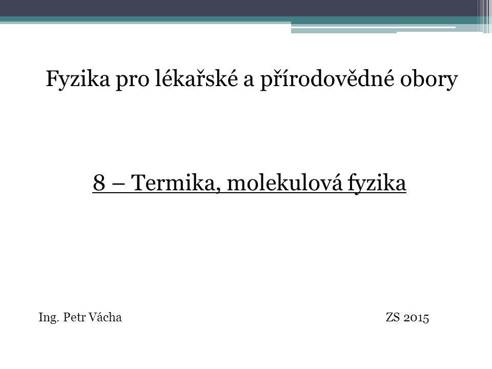 Fyzika pro lékařské a přírodovědné obory Ing. Petr Vácha ZS 2015 8 – Termika, molekulová fyzika